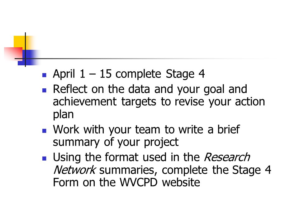 April 1 – 15 complete Stage 4 Reflect on the data and your goal and achievement targets to revise your action plan Work with your team to write a brief summary of your project Using the format used in the Research Network summaries, complete the Stage 4 Form on the WVCPD website