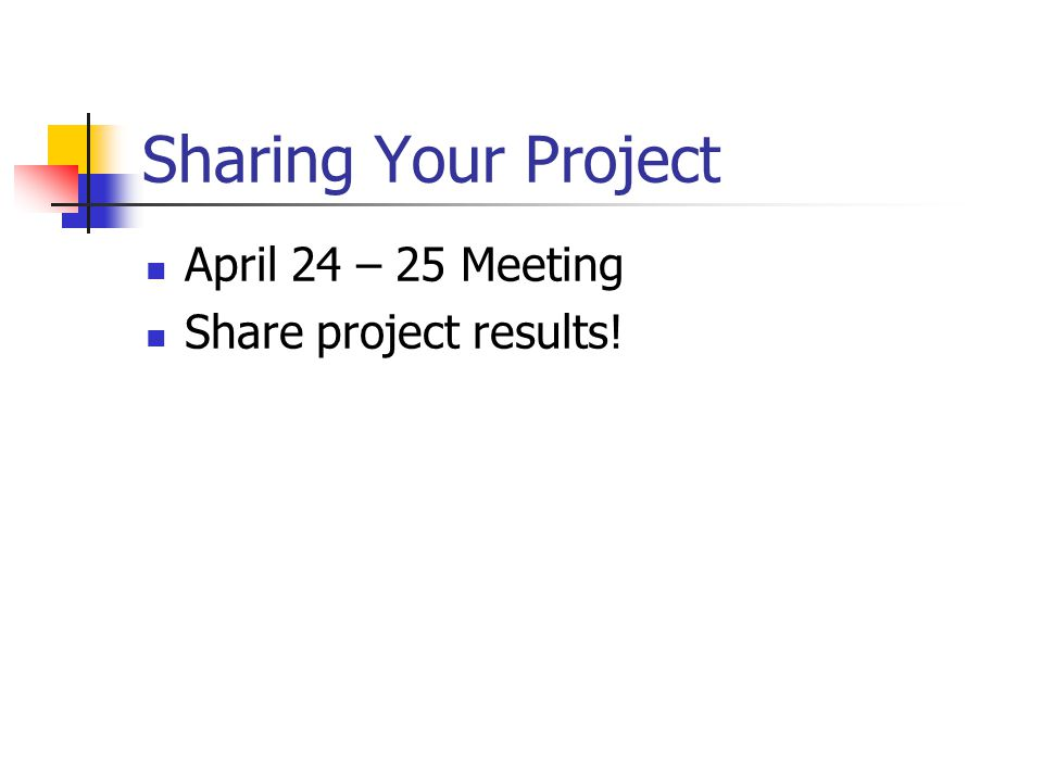 Sharing Your Project April 24 – 25 Meeting Share project results!
