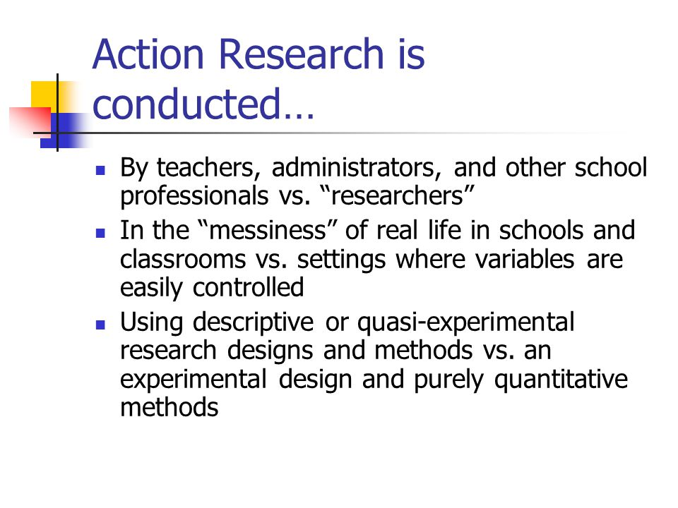 Action Research is conducted… By teachers, administrators, and other school professionals vs.