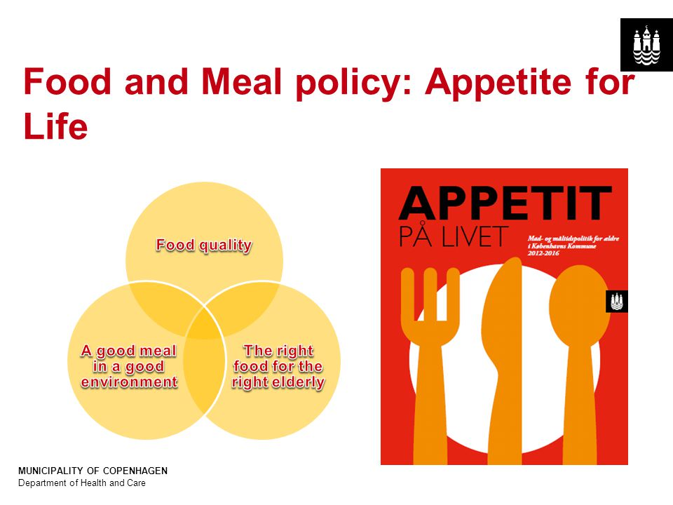 Dias titel: Gill Sans Bold 40pt (ALL CAPS) Body tekst: Gill Sans 25pt MUNICIPALITY OF COPENHAGEN Department of Health and Care Afdelingsnavn (Gill Sans 10pt) Kopier til slide master for at se tekst på alle slides Food and Meal policy: Appetite for Life