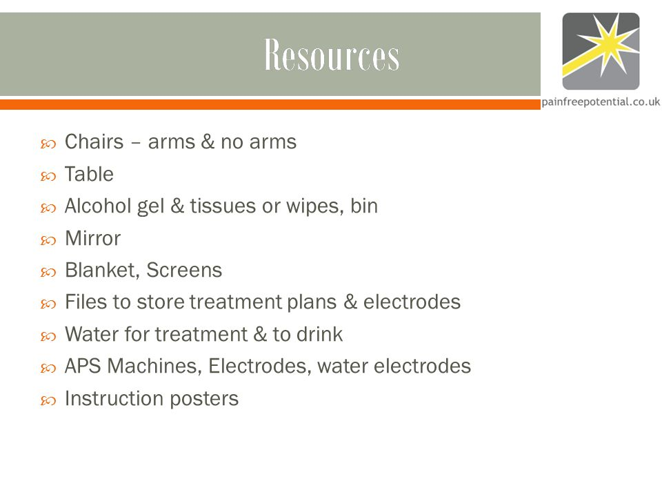 Resources  Chairs – arms & no arms  Table  Alcohol gel & tissues or wipes, bin  Mirror  Blanket, Screens  Files to store treatment plans & electrodes  Water for treatment & to drink  APS Machines, Electrodes, water electrodes  Instruction posters