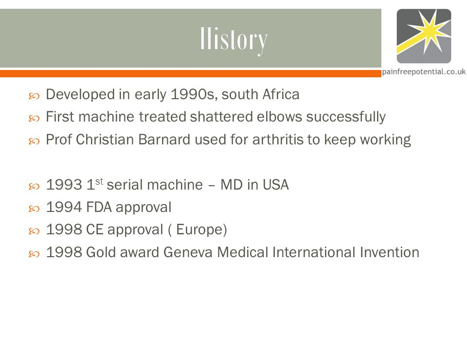 History  Developed in early 1990s, south Africa  First machine treated shattered elbows successfully  Prof Christian Barnard used for arthritis to keep working  st serial machine – MD in USA  1994 FDA approval  1998 CE approval ( Europe)  1998 Gold award Geneva Medical International Invention