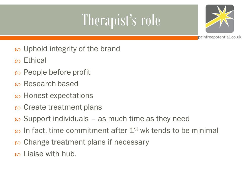 Therapist's roleTherapist's role  Uphold integrity of the brand  Ethical  People before profit  Research based  Honest expectations  Create treatment plans  Support individuals – as much time as they need  In fact, time commitment after 1 st wk tends to be minimal  Change treatment plans if necessary  Liaise with hub.