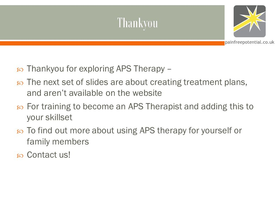 Thankyou  Thankyou for exploring APS Therapy –  The next set of slides are about creating treatment plans, and aren't available on the website  For training to become an APS Therapist and adding this to your skillset  To find out more about using APS therapy for yourself or family members  Contact us!