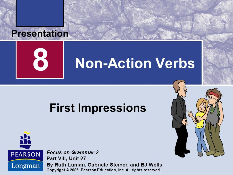 Non-Action Verbs First Impressions 8 Focus on Grammar 2 Part VIII, Unit 27 By Ruth Luman, Gabriele Steiner, and BJ Wells Copyright © 2006.
