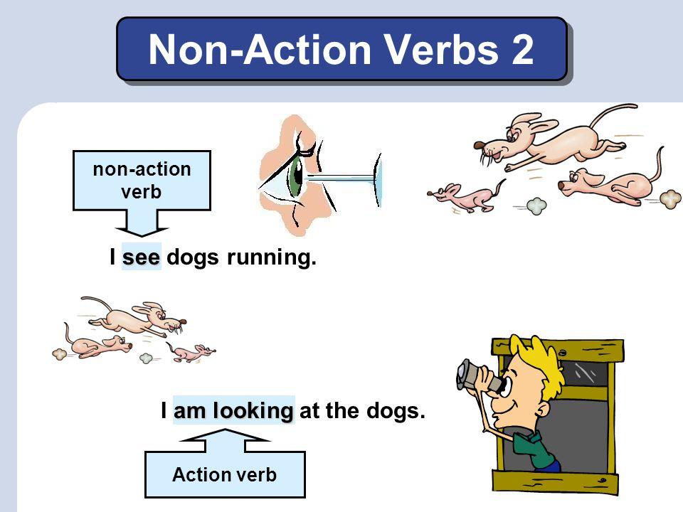 Non-Action Verbs 1 Some verbs do not describe actions. These verbs are called non-action or stative verbs. I a bird singing. I to a bird singing. non-