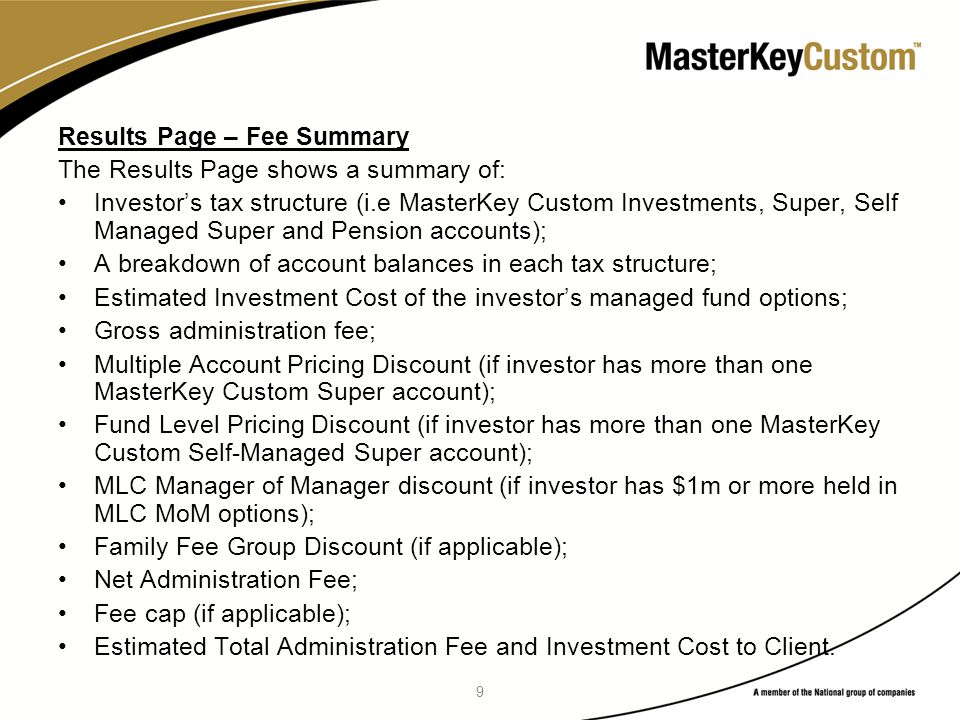 9 Results Page – Fee Summary The Results Page shows a summary of: Investor's tax structure (i.e MasterKey Custom Investments, Super, Self Managed Super and Pension accounts); A breakdown of account balances in each tax structure; Estimated Investment Cost of the investor's managed fund options; Gross administration fee; Multiple Account Pricing Discount (if investor has more than one MasterKey Custom Super account); Fund Level Pricing Discount (if investor has more than one MasterKey Custom Self-Managed Super account); MLC Manager of Manager discount (if investor has $1m or more held in MLC MoM options); Family Fee Group Discount (if applicable); Net Administration Fee; Fee cap (if applicable); Estimated Total Administration Fee and Investment Cost to Client.