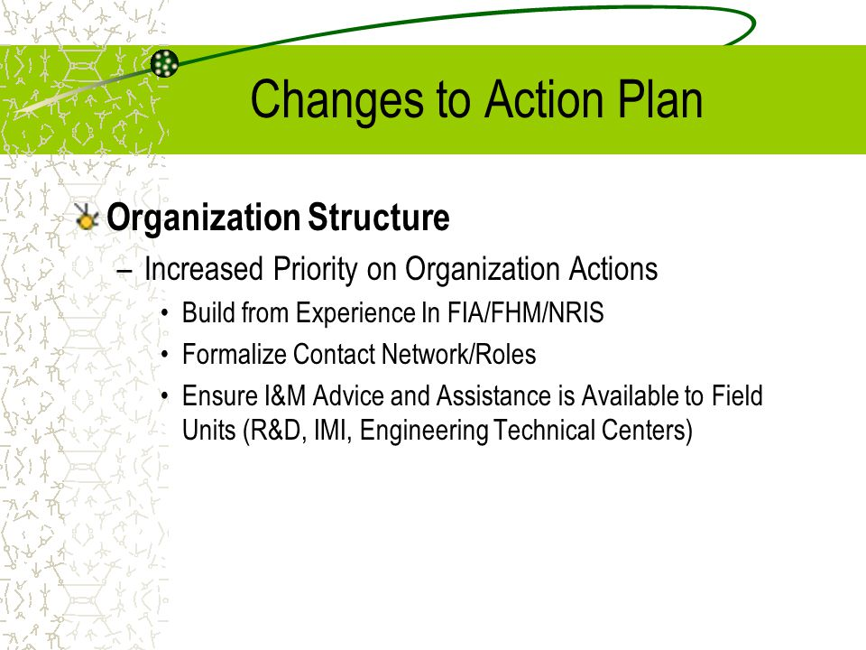 Changes to Action Plan Organization Structure –Increased Priority on Organization Actions Build from Experience In FIA/FHM/NRIS Formalize Contact Netw