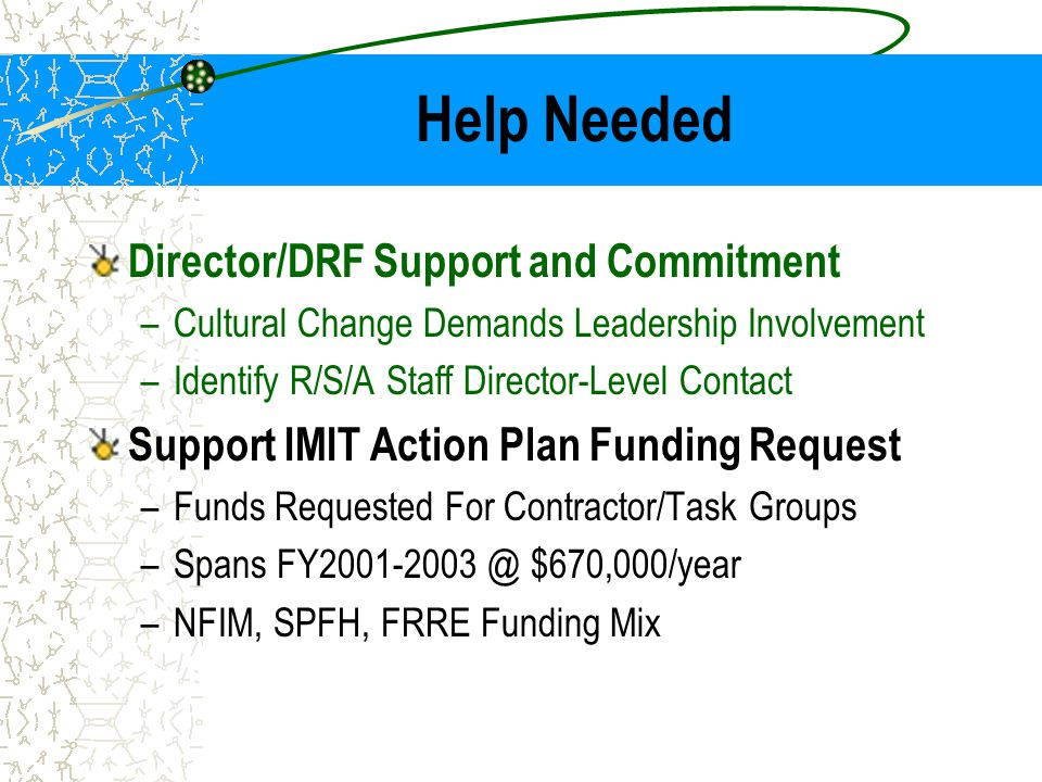 Help Needed Director/DRF Support and Commitment –Cultural Change Demands Leadership Involvement –Identify R/S/A Staff Director-Level Contact Support I