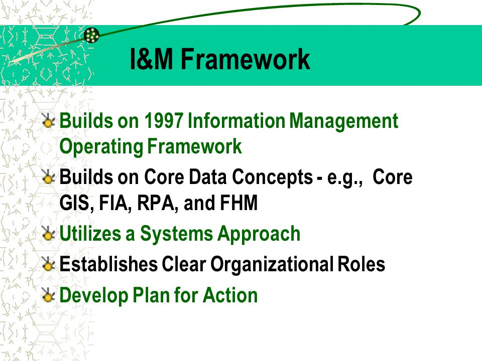I&M Framework Builds on 1997 Information Management Operating Framework Builds on Core Data Concepts - e.g., Core GIS, FIA, RPA, and FHM Utilizes a Sy
