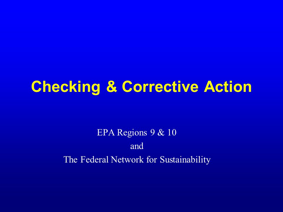 Checking & Corrective Action EPA Regions 9 & 10 and The Federal Network for Sustainability