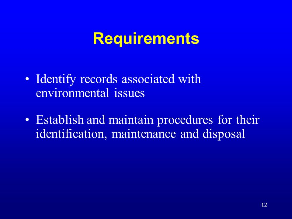 12 Requirements Identify records associated with environmental issues Establish and maintain procedures for their identification, maintenance and disp