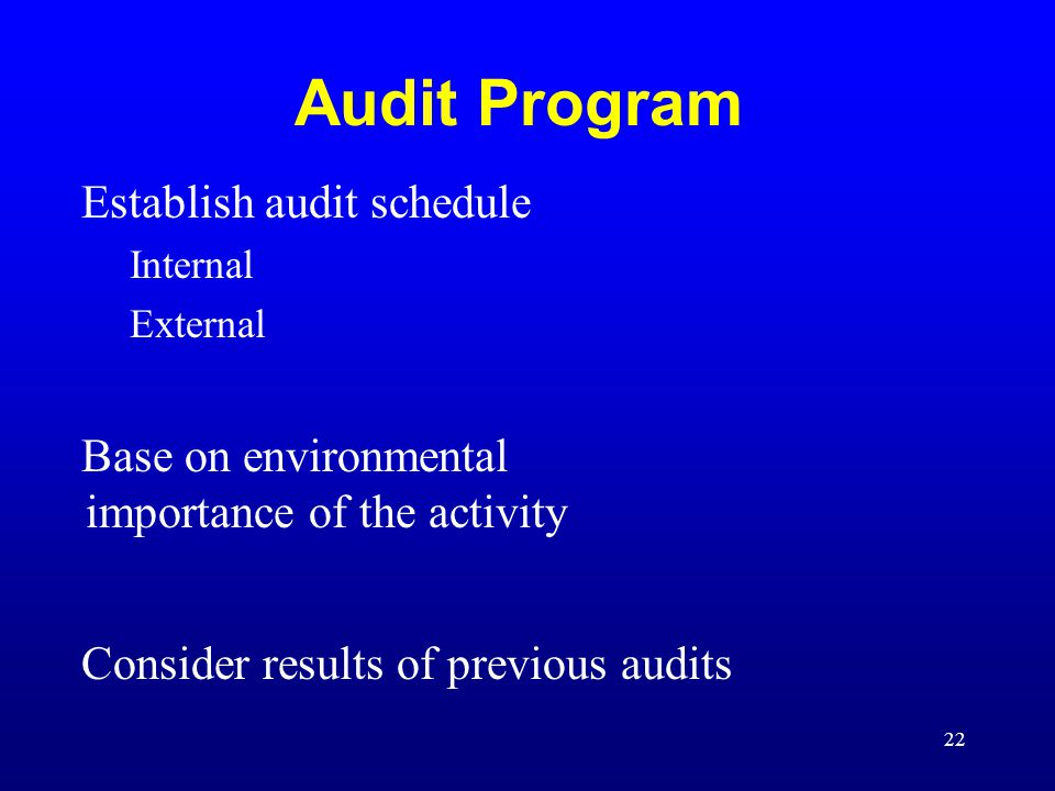 22 Audit Program Establish audit schedule Internal External Base on environmental importance of the activity Consider results of previous audits