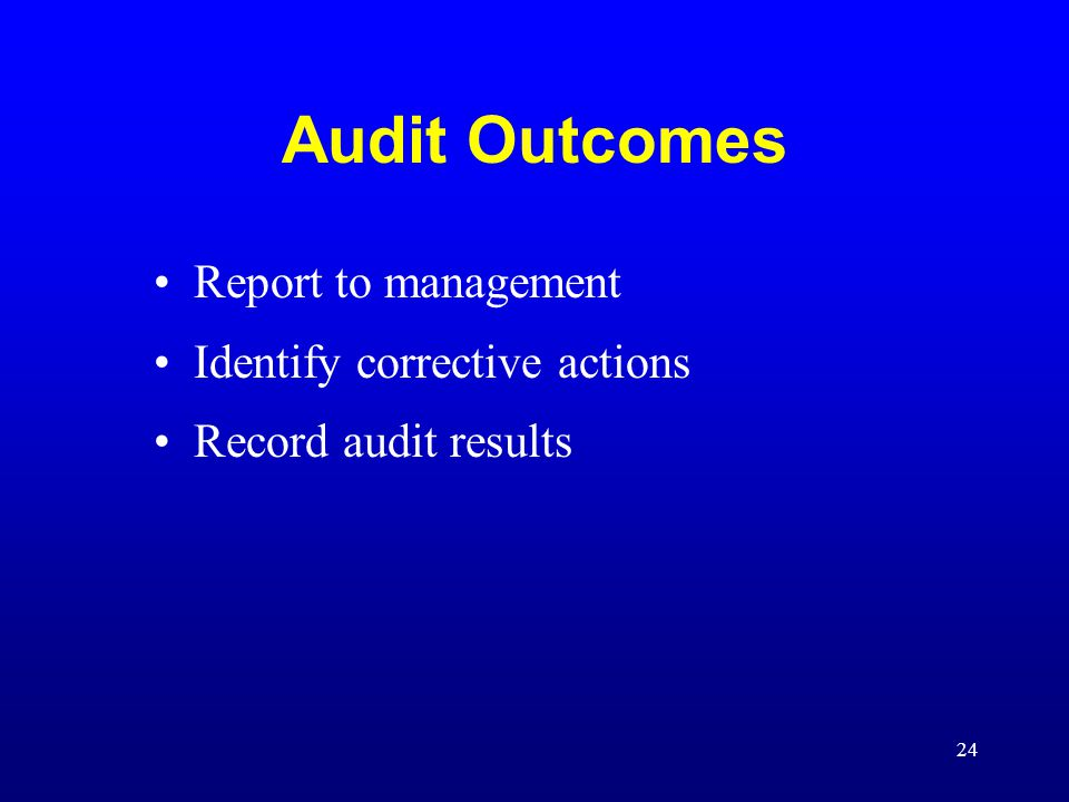 24 Audit Outcomes Report to management Identify corrective actions Record audit results