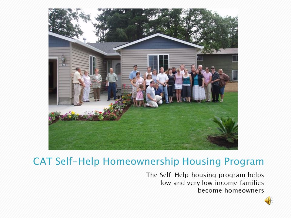 The Self-Help housing program helps low and very low income families become homeowners