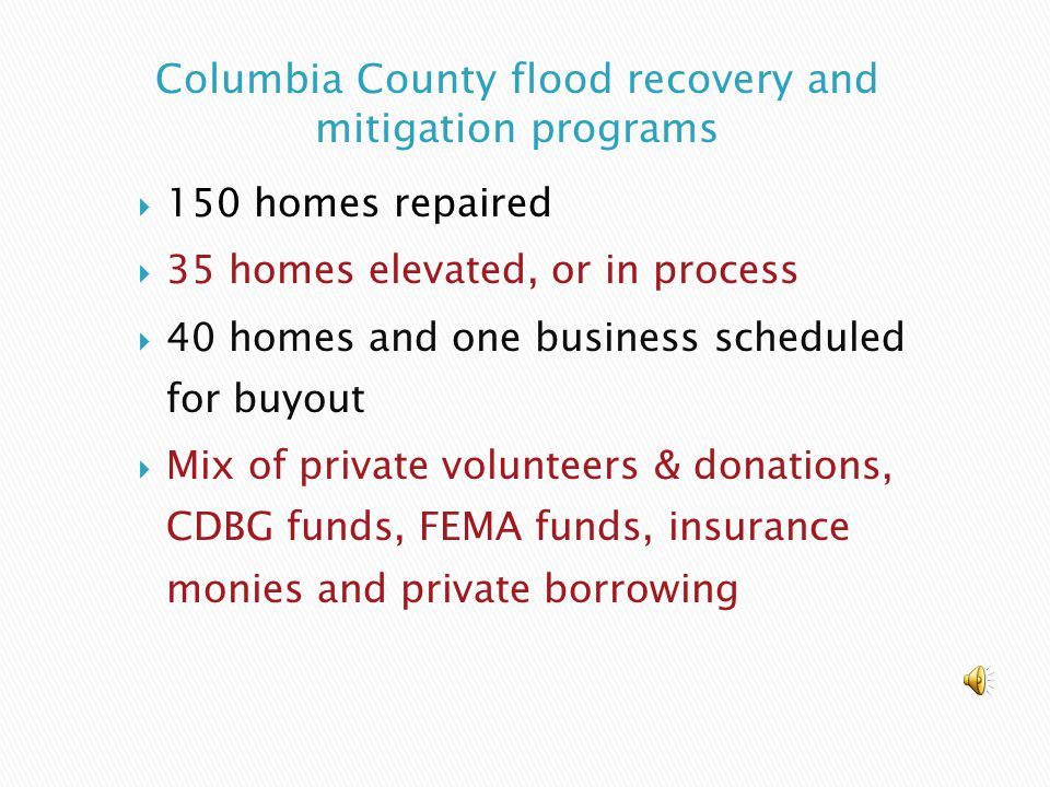  150 homes repaired  35 homes elevated, or in process  40 homes and one business scheduled for buyout  Mix of private volunteers & donations, CDBG funds, FEMA funds, insurance monies and private borrowing