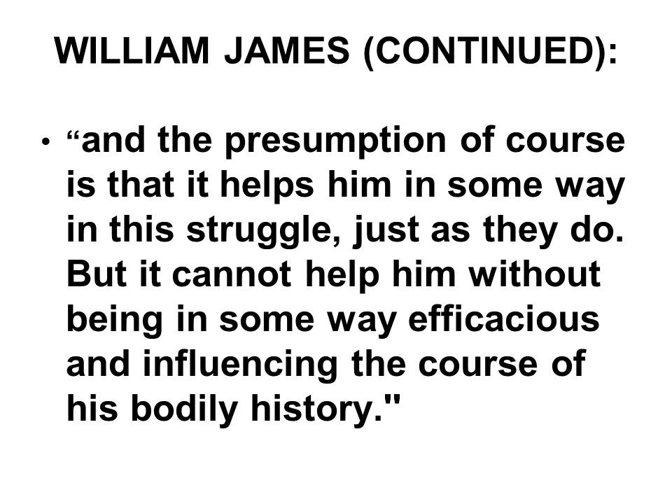 "WILLIAM JAMES (CONTINUED): "" and the presumption of course is that it helps him in some way in this struggle, just as they do. But it cannot help him"