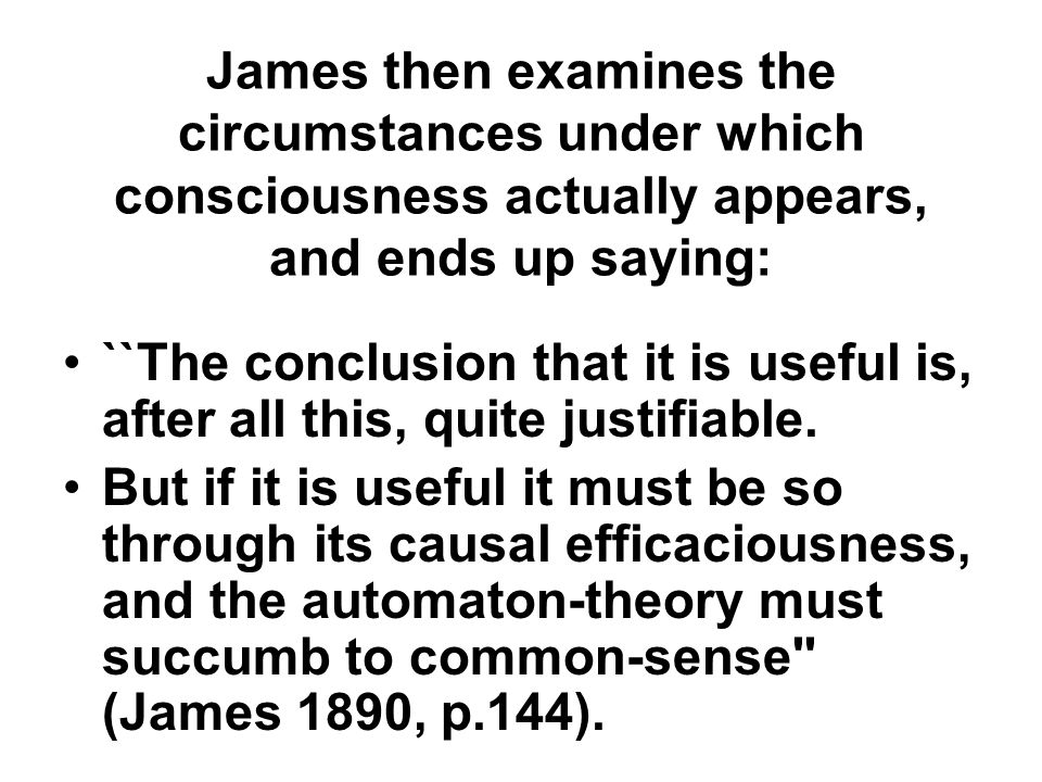 James then examines the circumstances under which consciousness actually appears, and ends up saying: ``The conclusion that it is useful is, after all