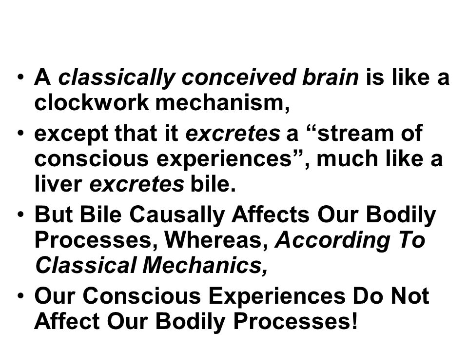 "A classically conceived brain is like a clockwork mechanism, except that it excretes a ""stream of conscious experiences"", much like a liver excretes b"