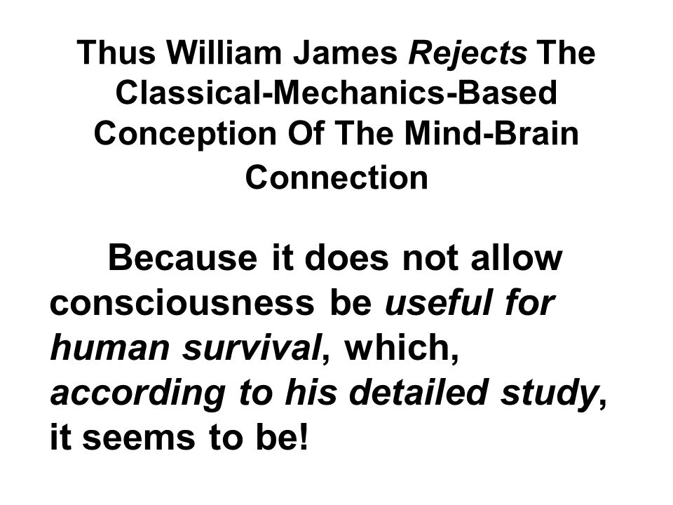 Thus William James Rejects The Classical-Mechanics-Based Conception Of The Mind-Brain Connection Because it does not allow consciousness be useful for human survival, which, according to his detailed study, it seems to be!