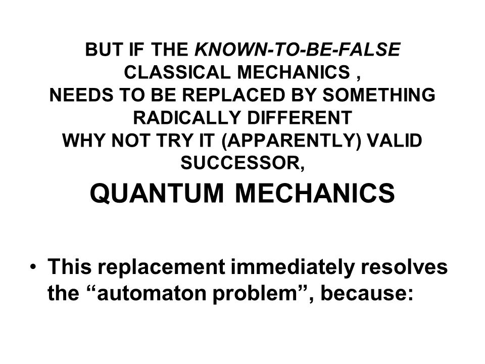 BUT IF THE KNOWN-TO-BE-FALSE CLASSICAL MECHANICS, NEEDS TO BE REPLACED BY SOMETHING RADICALLY DIFFERENT WHY NOT TRY IT (APPARENTLY) VALID SUCCESSOR, Q