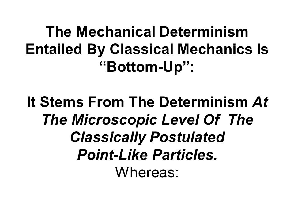 The Mechanical Determinism Entailed By Classical Mechanics Is Bottom-Up : It Stems From The Determinism At The Microscopic Level Of The Classically Postulated Point-Like Particles.