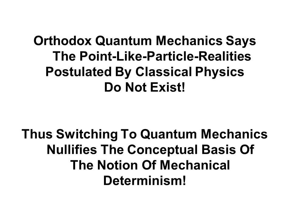 Orthodox Quantum Mechanics Says The Point-Like-Particle-Realities Postulated By Classical Physics Do Not Exist! Thus Switching To Quantum Mechanics Nu