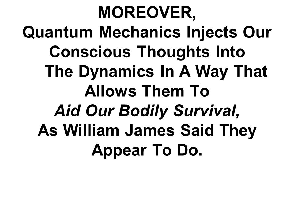 MOREOVER, Quantum Mechanics Injects Our Conscious Thoughts Into The Dynamics In A Way That Allows Them To Aid Our Bodily Survival, As William James Said They Appear To Do.