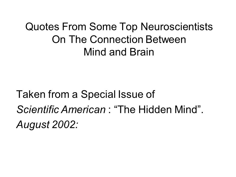 "Quotes From Some Top Neuroscientists On The Connection Between Mind and Brain Taken from a Special Issue of Scientific American : ""The Hidden Mind"". A"