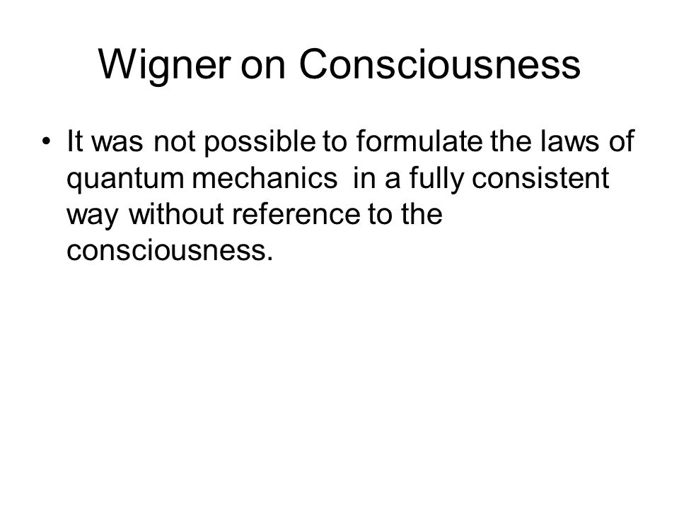 Wigner on Consciousness It was not possible to formulate the laws of quantum mechanics in a fully consistent way without reference to the consciousnes