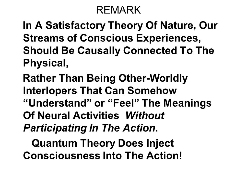 REMARK In A Satisfactory Theory Of Nature, Our Streams of Conscious Experiences, Should Be Causally Connected To The Physical, Rather Than Being Other-Worldly Interlopers That Can Somehow Understand or Feel The Meanings Of Neural Activities Without Participating In The Action.