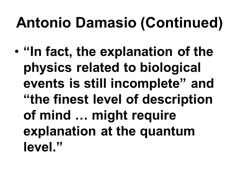 "Antonio Damasio (Continued) ""In fact, the explanation of the physics related to biological events is still incomplete"" and ""the finest level of descri"
