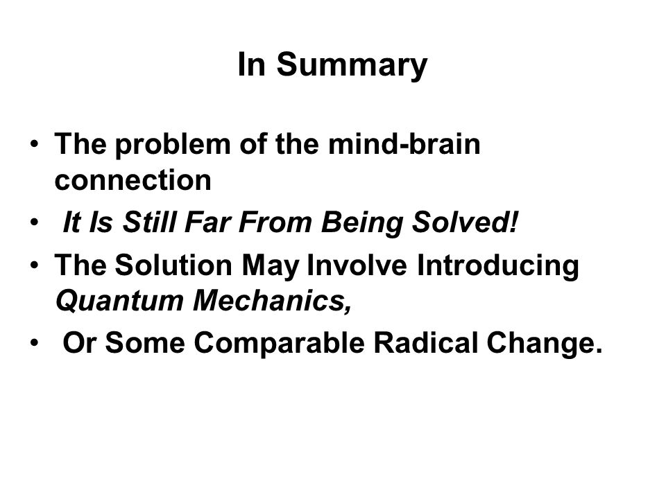 In Summary The problem of the mind-brain connection It Is Still Far From Being Solved! The Solution May Involve Introducing Quantum Mechanics, Or Some