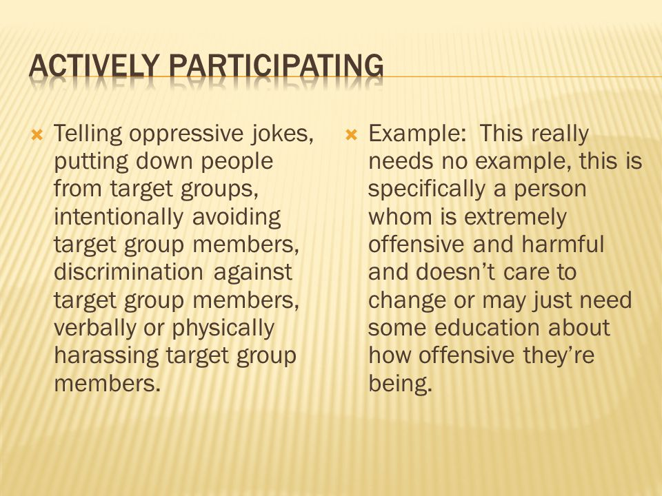  Telling oppressive jokes, putting down people from target groups, intentionally avoiding target group members, discrimination against target group members, verbally or physically harassing target group members.