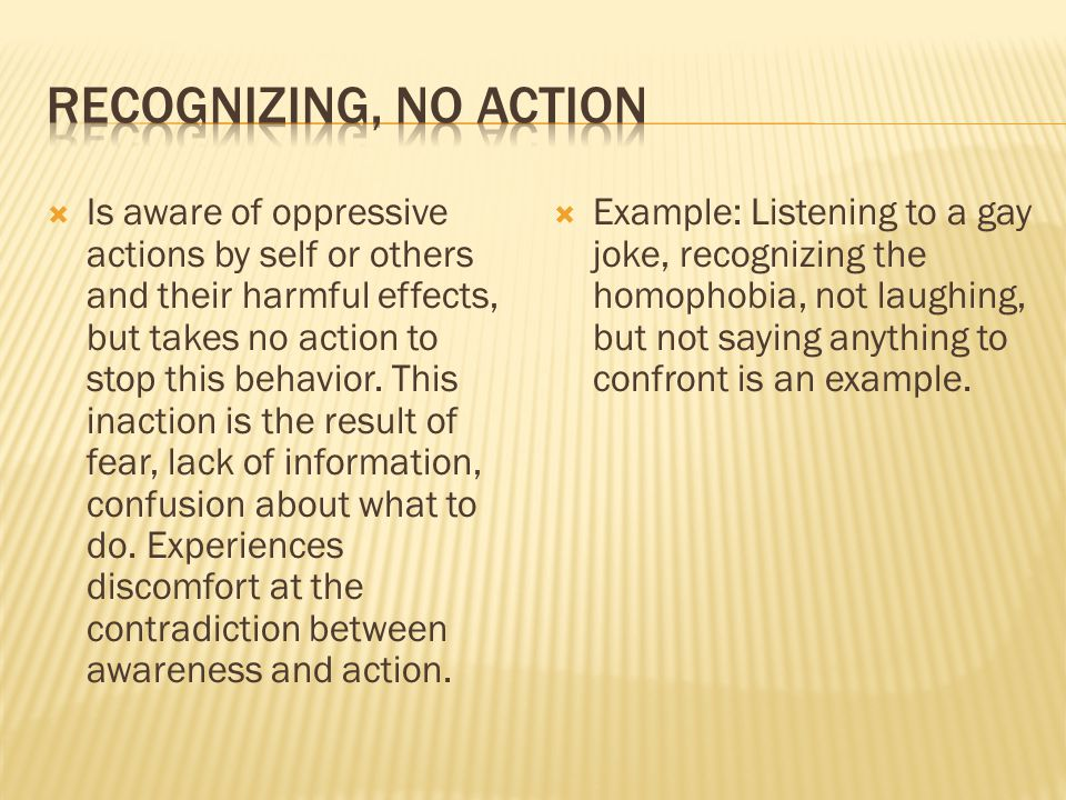  Is aware of oppressive actions by self or others and their harmful effects, but takes no action to stop this behavior.