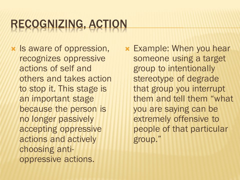  Is aware of oppression, recognizes oppressive actions of self and others and takes action to stop it.