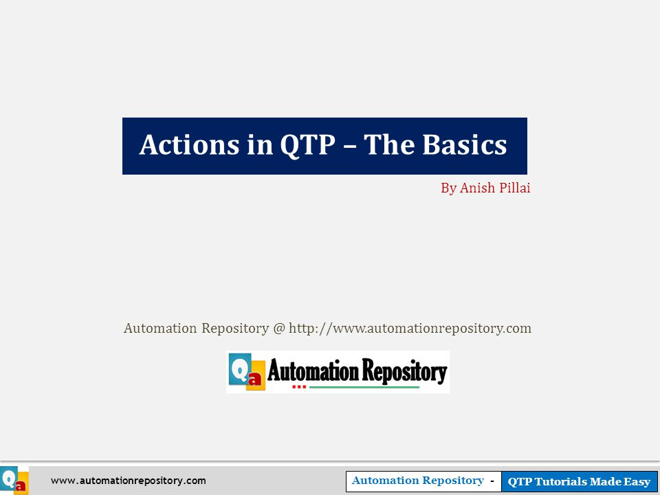 Automation Repository - QTP Tutorials Made Easy www.automationrepository.com Actions in QTP – The Basics By Anish Pillai Automation Repository @ http://www.automationrepository.com