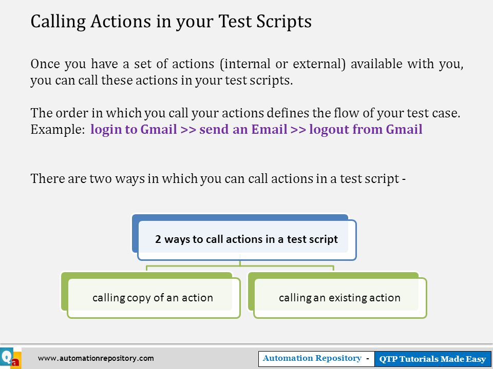 Automation Repository - QTP Tutorials Made Easy www.automationrepository.com Calling Actions in your Test Scripts Once you have a set of actions (internal or external) available with you, you can call these actions in your test scripts.