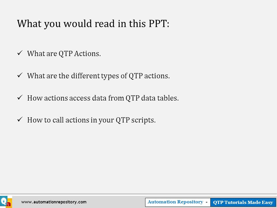 Automation Repository - QTP Tutorials Made Easy www.automationrepository.com What you would read in this PPT: What are QTP Actions.