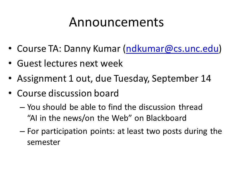 Announcements Course TA: Danny Kumar (ndkumar@cs.unc.edu)ndkumar@cs.unc.edu Guest lectures next week Assignment 1 out, due Tuesday, September 14 Cours
