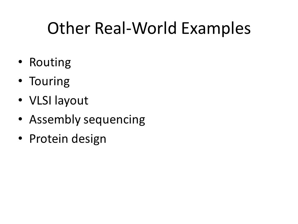 Other Real-World Examples Routing Touring VLSI layout Assembly sequencing Protein design
