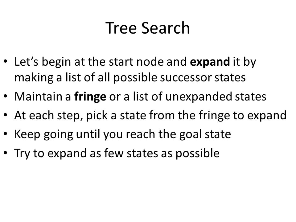 Tree Search Let's begin at the start node and expand it by making a list of all possible successor states Maintain a fringe or a list of unexpanded st