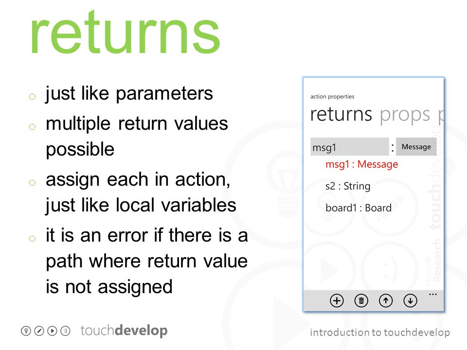 introduction to touchdevelop returns o just like parameters o multiple return values possible o assign each in action, just like local variables o it is an error if there is a path where return value is not assigned
