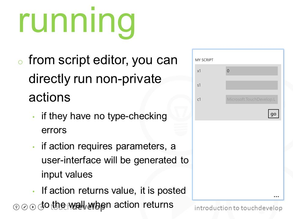 introduction to touchdevelop running o from script editor, you can directly run non-private actions if they have no type-checking errors if action requires parameters, a user-interface will be generated to input values If action returns value, it is posted to the wall when action returns