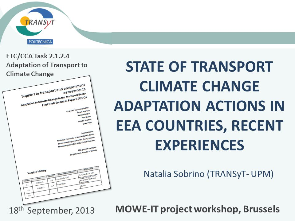 STATE OF TRANSPORT CLIMATE CHANGE ADAPTATION ACTIONS IN EEA COUNTRIES, RECENT EXPERIENCES Natalia Sobrino (TRANSyT- UPM) ETC/CCA Task Adaptation of Transport to Climate Change 18 th September, 2013 MOWE-IT project workshop, Brussels