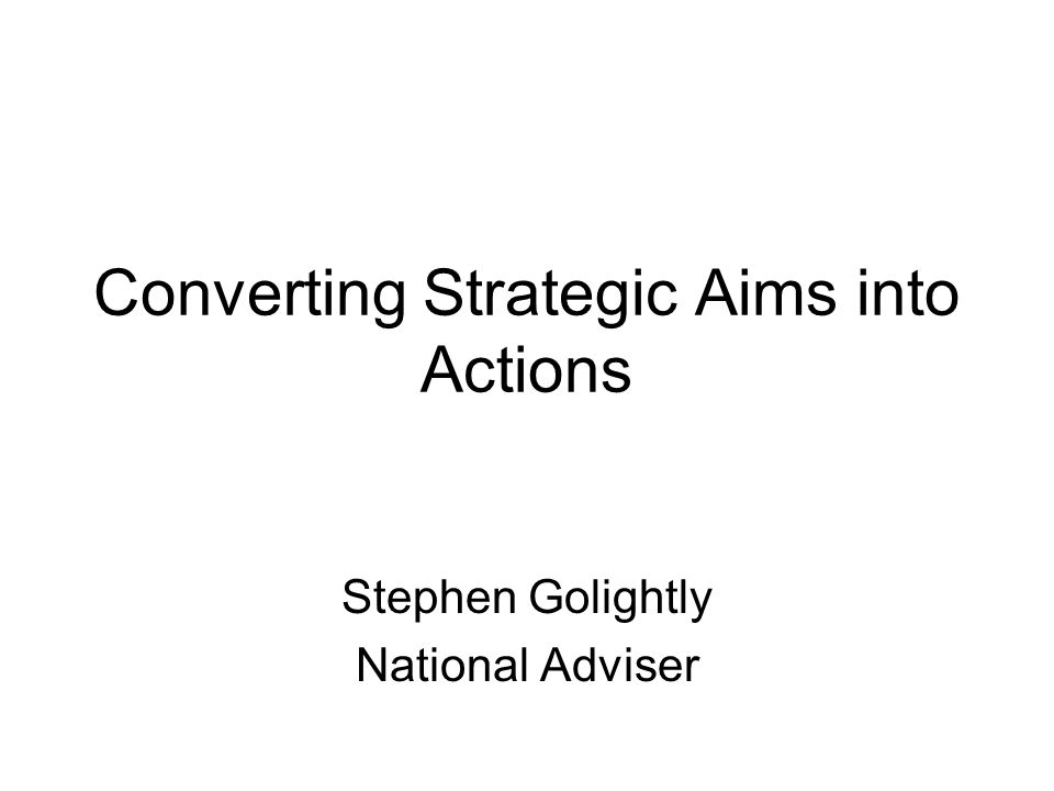 Converting Strategic Aims into Actions Stephen Golightly National Adviser