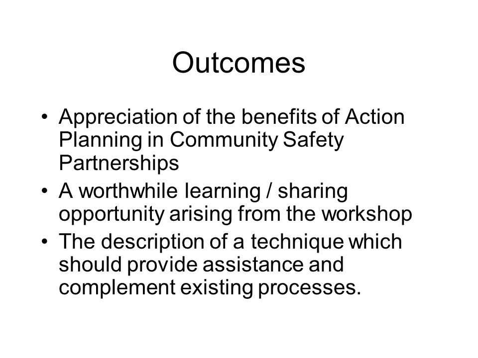 Outcomes Appreciation of the benefits of Action Planning in Community Safety Partnerships A worthwhile learning / sharing opportunity arising from the workshop The description of a technique which should provide assistance and complement existing processes.
