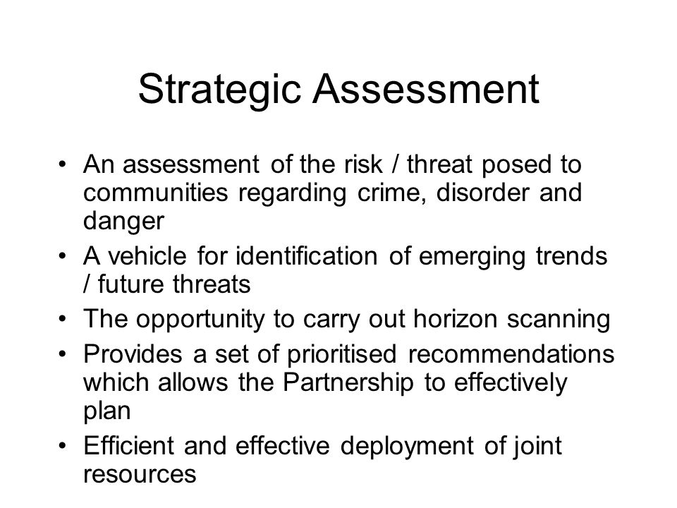 Strategic Assessment An assessment of the risk / threat posed to communities regarding crime, disorder and danger A vehicle for identification of emer