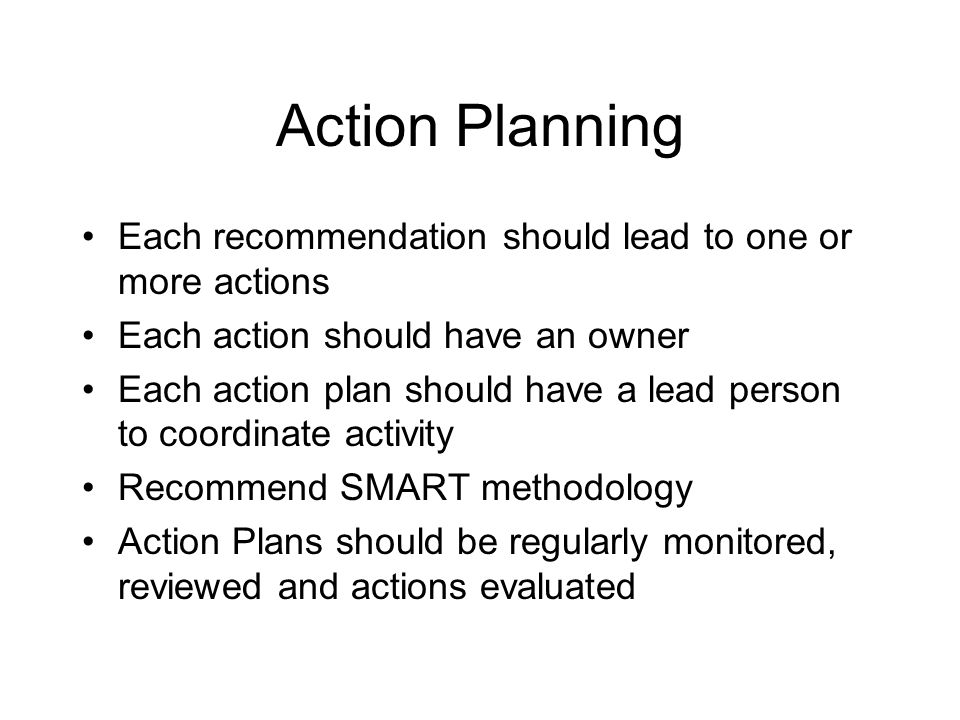 Action Planning Each recommendation should lead to one or more actions Each action should have an owner Each action plan should have a lead person to