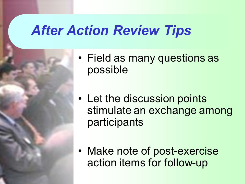 After Action Review Tips Field as many questions as possible Let the discussion points stimulate an exchange among participants Make note of post-exer